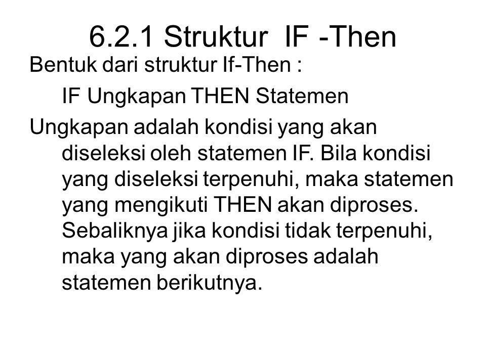 6.2.1 Struktur IF -Then Bentuk dari struktur If-Then : IF Ungkapan THEN Statemen Ungkapan adalah kondisi yang akan diseleksi oleh statemen IF.