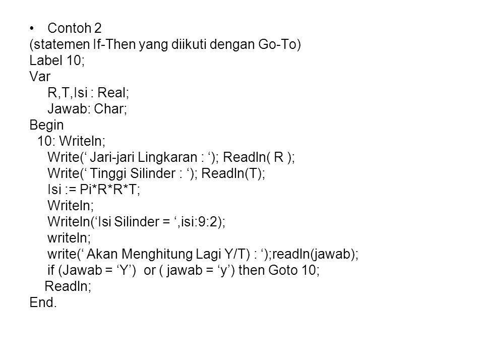Contoh 2 (statemen If-Then yang diikuti dengan Go-To) Label 10; Var R,T,Isi : Real; Jawab: Char; Begin 10: Writeln; Write(' Jari-jari Lingkaran : '); Readln( R ); Write(' Tinggi Silinder : '); Readln(T); Isi := Pi*R*R*T; Writeln; Writeln('Isi Silinder = ',isi:9:2); writeln; write(' Akan Menghitung Lagi Y/T) : ');readln(jawab); if (Jawab = 'Y') or ( jawab = 'y') then Goto 10; Readln; End.