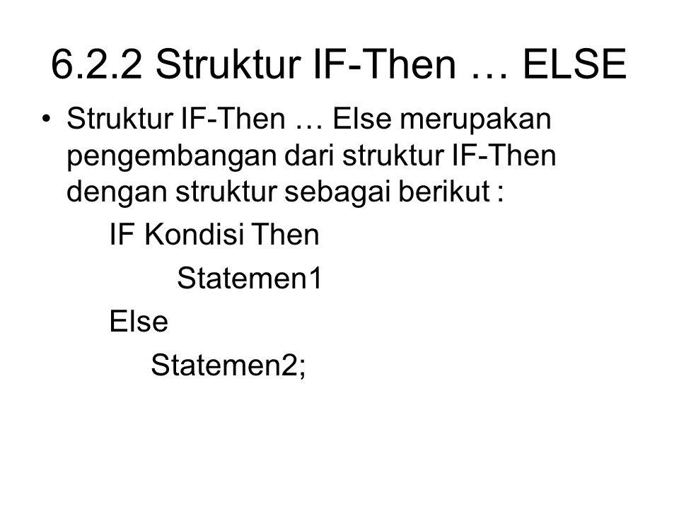 6.2.2 Struktur IF-Then … ELSE Struktur IF-Then … Else merupakan pengembangan dari struktur IF-Then dengan struktur sebagai berikut : IF Kondisi Then S