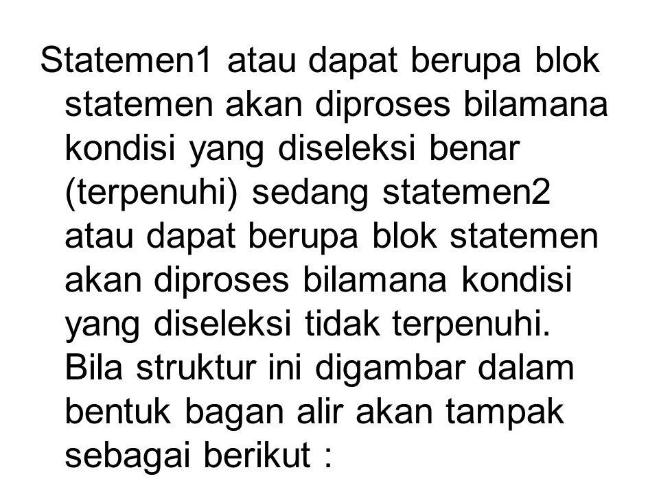 Statemen1 atau dapat berupa blok statemen akan diproses bilamana kondisi yang diseleksi benar (terpenuhi) sedang statemen2 atau dapat berupa blok stat