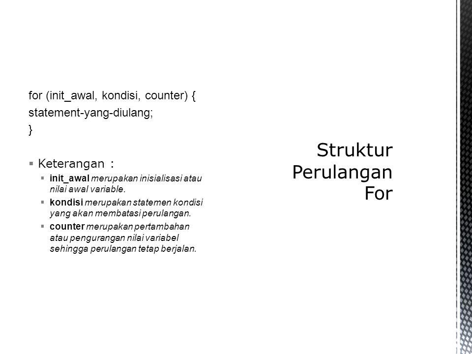 for (init_awal, kondisi, counter) { statement-yang-diulang; }  Keterangan :  init_awal merupakan inisialisasi atau nilai awal variable.  kondisi me