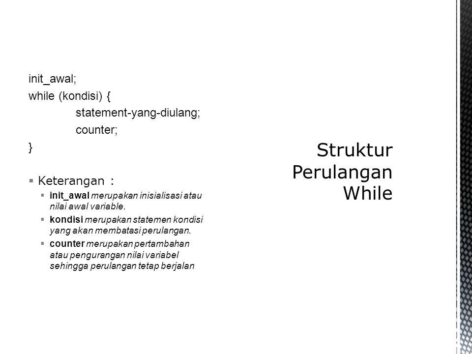 init_awal; while (kondisi) { statement-yang-diulang; counter; }  Keterangan :  init_awal merupakan inisialisasi atau nilai awal variable.  kondisi