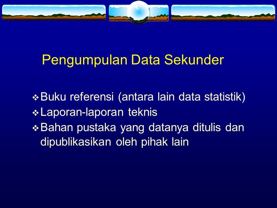 Pengumpulan Data Sekunder  Buku referensi (antara lain data statistik)  Laporan-laporan teknis  Bahan pustaka yang datanya ditulis dan dipublikasik