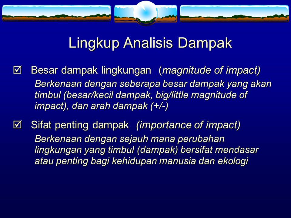 Lingkup Analisis Dampak  Besar dampak lingkungan (magnitude of impact) Berkenaan dengan seberapa besar dampak yang akan timbul (besar/kecil dampak, b