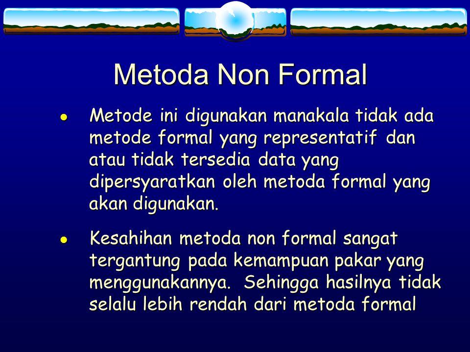 Metoda Non Formal l Metode ini digunakan manakala tidak ada metode formal yang representatif dan atau tidak tersedia data yang dipersyaratkan oleh met