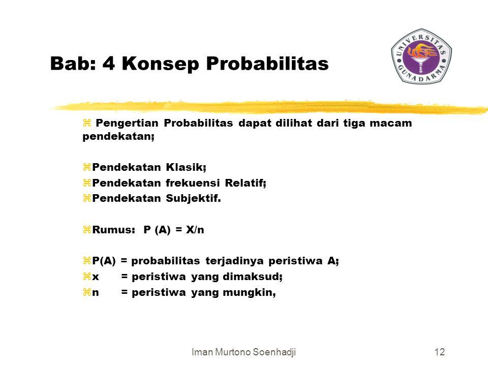 Iman Murtono Soenhadji12 Bab: 4 Konsep Probabilitas z Pengertian Probabilitas dapat dilihat dari tiga macam pendekatan; zPendekatan Klasik; zPendekatan frekuensi Relatif; zPendekatan Subjektif.
