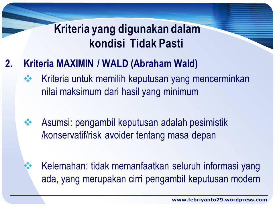 Kriteria yang digunakan dalam kondisi Tidak Pasti 2.Kriteria MAXIMIN / WALD (Abraham Wald)  Kriteria untuk memilih keputusan yang mencerminkan nilai