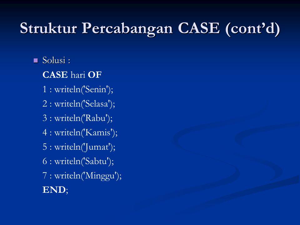 Struktur Percabangan CASE (cont'd) Solusi : Solusi : CASE hari OF 1 : writeln( Senin ); 2 : writeln( Selasa ); 3 : writeln( Rabu ); 4 : writeln( Kamis ); 5 : writeln( Jumat ); 6 : writeln( Sabtu ); 7 : writeln( Minggu ); END;