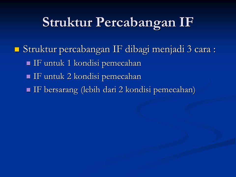 Struktur Percabangan IF Struktur percabangan IF dibagi menjadi 3 cara : Struktur percabangan IF dibagi menjadi 3 cara : IF untuk 1 kondisi pemecahan IF untuk 1 kondisi pemecahan IF untuk 2 kondisi pemecahan IF untuk 2 kondisi pemecahan IF bersarang (lebih dari 2 kondisi pemecahan) IF bersarang (lebih dari 2 kondisi pemecahan)