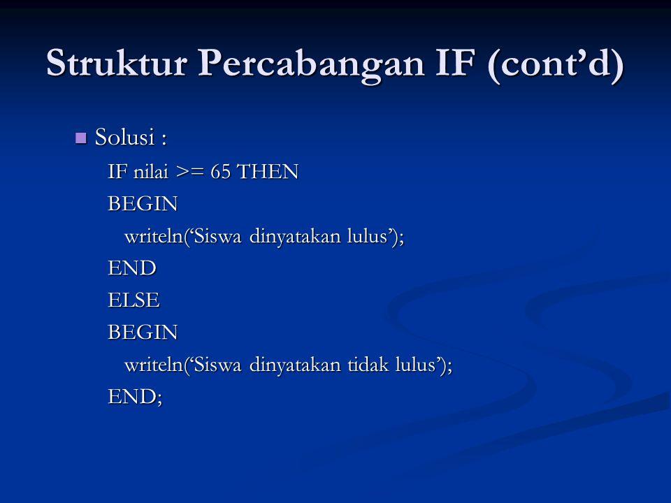 Struktur Percabangan IF (cont'd) Solusi : Solusi : IF nilai >= 65 THEN BEGIN writeln('Siswa dinyatakan lulus'); ENDELSEBEGIN writeln('Siswa dinyatakan tidak lulus'); END;