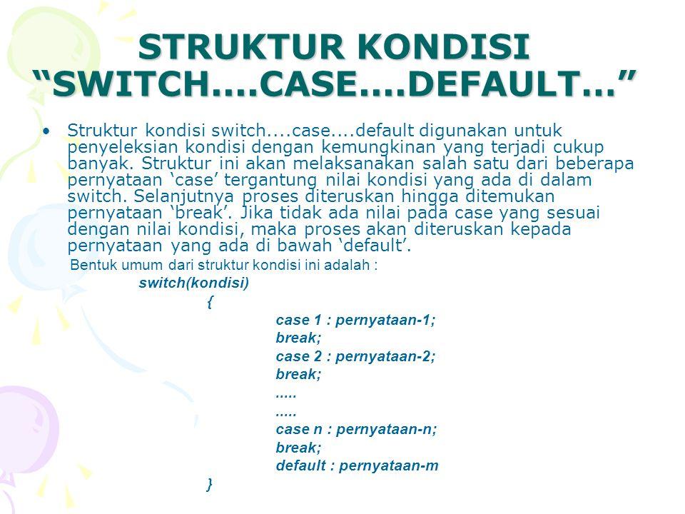 "STRUKTUR KONDISI ""SWITCH....CASE....DEFAULT…"" Struktur kondisi switch....case....default digunakan untuk penyeleksian kondisi dengan kemungkinan yang"
