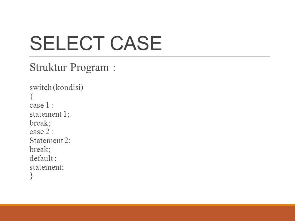 SELECT CASE Struktur Program : switch (kondisi) { case 1 : statement 1; break; case 2 : Statement 2; break; default : statement; }
