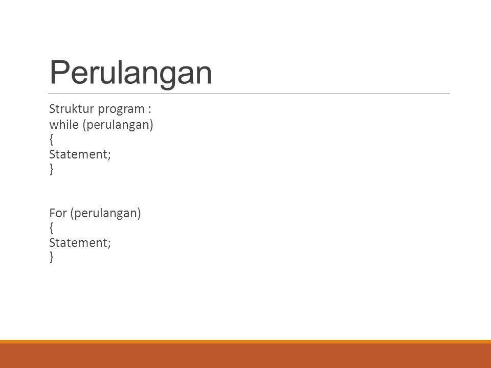 Perulangan Struktur program : while (perulangan) { Statement; } For (perulangan) { Statement; }