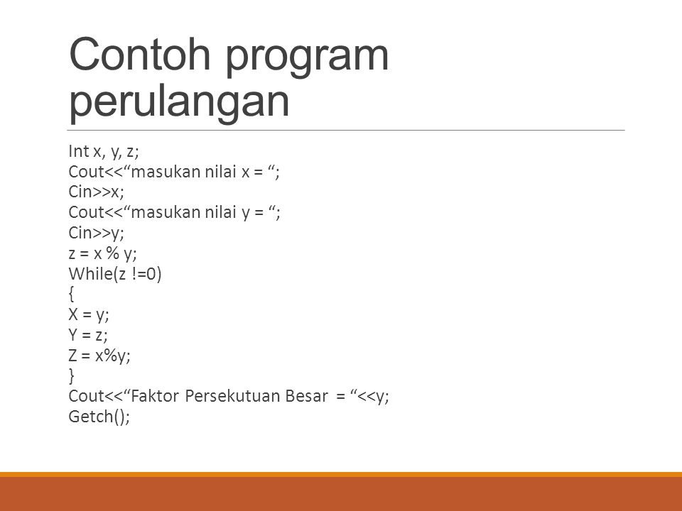 "Contoh program perulangan Int x, y, z; Cout<<""masukan nilai x = ""; Cin>>x; Cout<<""masukan nilai y = ""; Cin>>y; z = x % y; While(z !=0) { X = y; Y = z;"