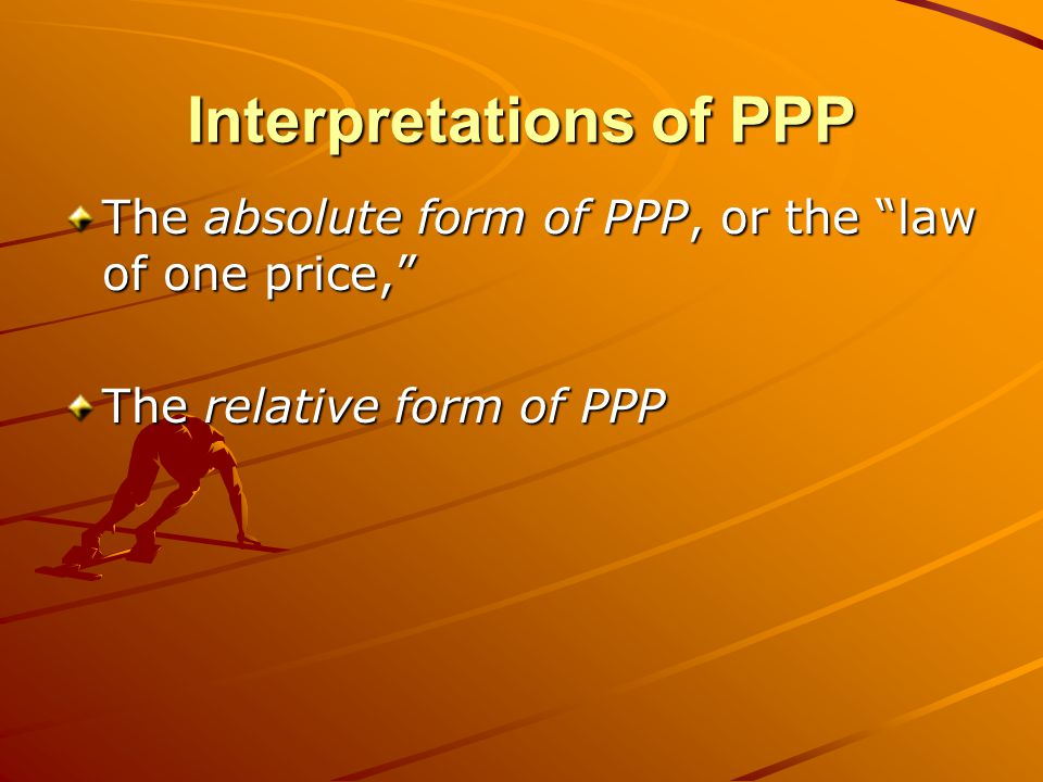 "Interpretations of PPP The absolute form of PPP, or the ""law of one price,"" The relative form of PPP"