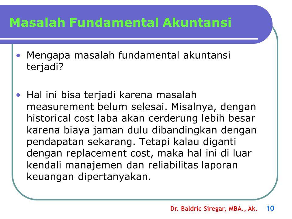 Dr. Baldric Siregar, MBA., Ak. 10 Mengapa masalah fundamental akuntansi terjadi? Hal ini bisa terjadi karena masalah measurement belum selesai. Misaln