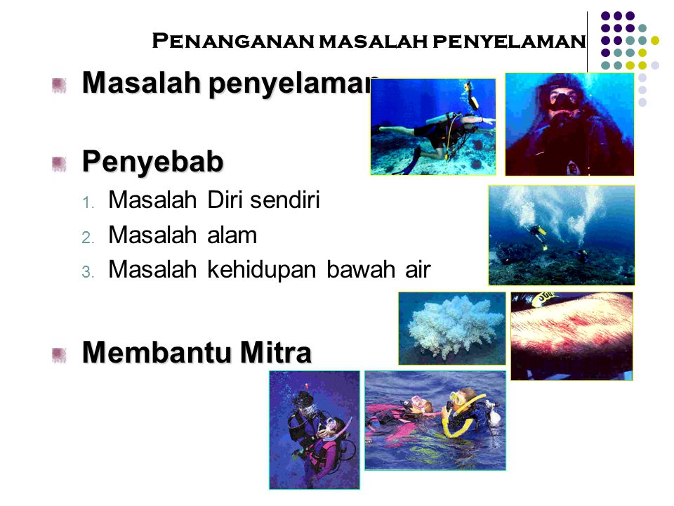 Penanganan masalah penyelamanTindakan pencegahan  B e Fit  G et Good Training  H ave Good Equipment  N ever Dive Alone  K now The Diving Area  U se a Boat, Float  P lan Your Dive  B e Ready For Emergency  B e ware of Breathing Holding  K eep Track of Your Buddy  G et Medical Attention  T ake a Safety Stop Before Surfacing  N o Drug & Alkohol  N eutral Bouyancy at All Times  E nter and Exit with Care
