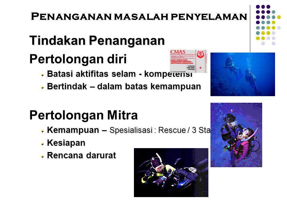 Penanganan masalah penyelamanTindakan Penanganan Pertolongan diri Batasi aktifitas selam - kompetensi Bertindak – dalam batas kemampuan Pertolongan Mitra Kemampuan – Spesialisasi : Rescue / 3 Star Diver Kesiapan Rencana darurat
