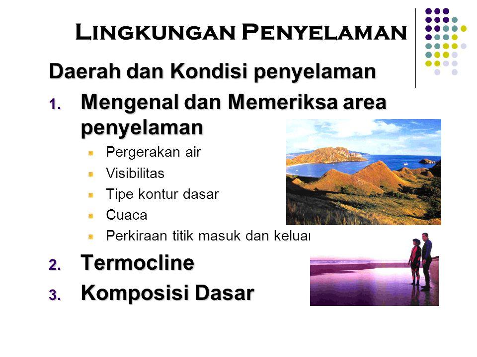 Daerah dan Kondisi penyelaman  Mengenal dan Memeriksa area penyelaman Pergerakan air Visibilitas Tipe kontur dasar Cuaca Perkiraan titik masuk dan keluar  Termocline  Komposisi Dasar