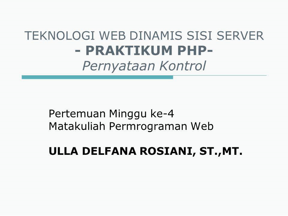 TEKNOLOGI WEB DINAMIS SISI SERVER - PRAKTIKUM PHP- Pernyataan Kontrol Pertemuan Minggu ke-4 Matakuliah Permrograman Web ULLA DELFANA ROSIANI, ST.,MT.