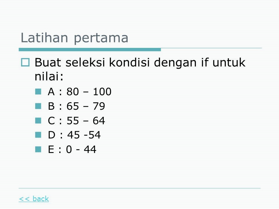 Latihan pertama  Buat seleksi kondisi dengan if untuk nilai: A : 80 – 100 B : 65 – 79 C : 55 – 64 D : 45 -54 E : 0 - 44 << back