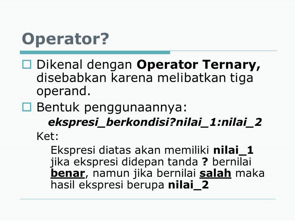 Operator?  Dikenal dengan Operator Ternary, disebabkan karena melibatkan tiga operand.  Bentuk penggunaannya: ekspresi_berkondisi?nilai_1:nilai_2 Ke
