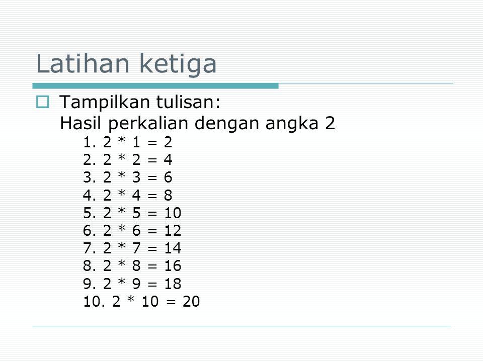 Latihan ketiga  Tampilkan tulisan: Hasil perkalian dengan angka 2 1. 2 * 1 = 2 2. 2 * 2 = 4 3. 2 * 3 = 6 4. 2 * 4 = 8 5. 2 * 5 = 10 6. 2 * 6 = 12 7.