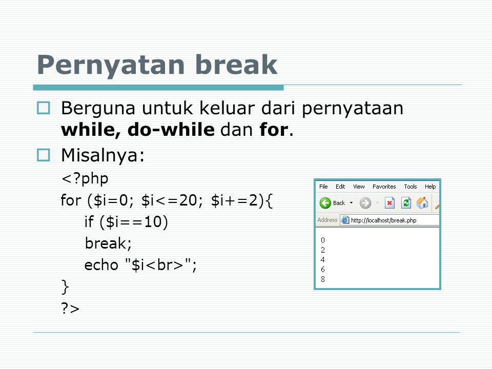 Pernyatan break  Berguna untuk keluar dari pernyataan while, do-while dan for.  Misalnya: <?php for ($i=0; $i<=20; $i+=2){ if ($i==10) break; echo