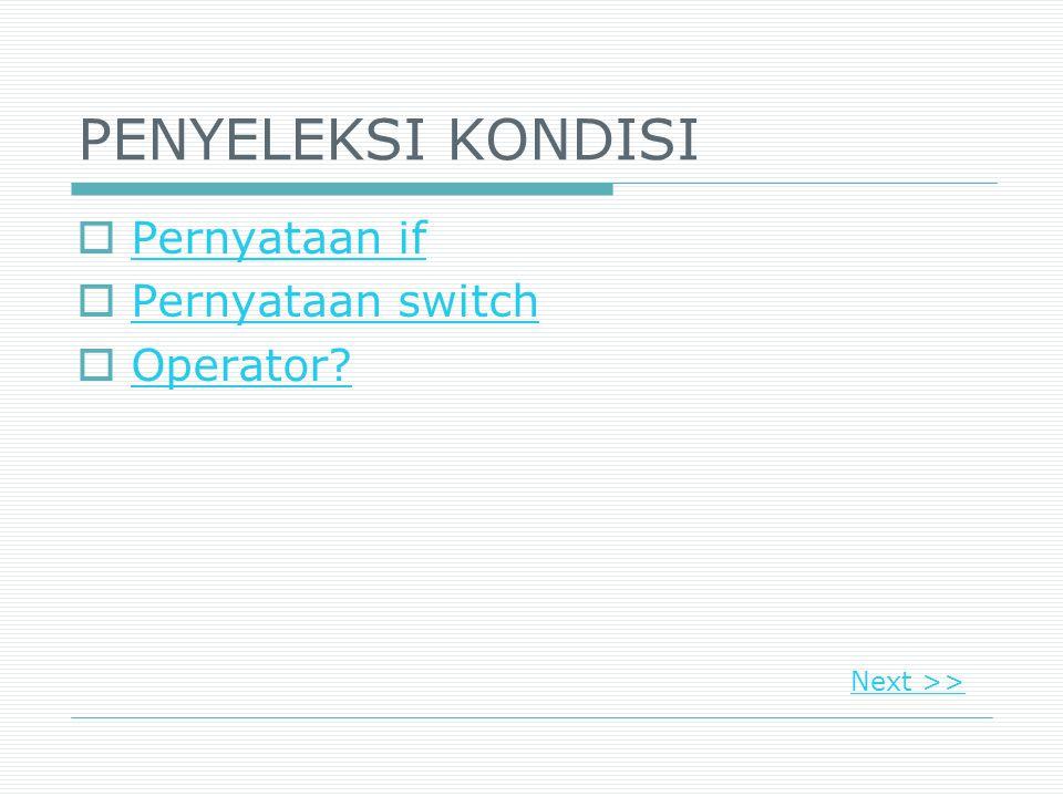 PENYELEKSI KONDISI  Pernyataan if Pernyataan if  Pernyataan switch Pernyataan switch  Operator? Operator? Next >>