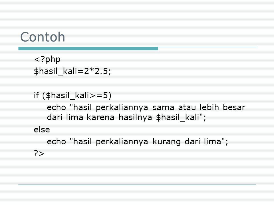 Contoh <?php $hasil_kali=2*2.5; if ($hasil_kali>=5) echo