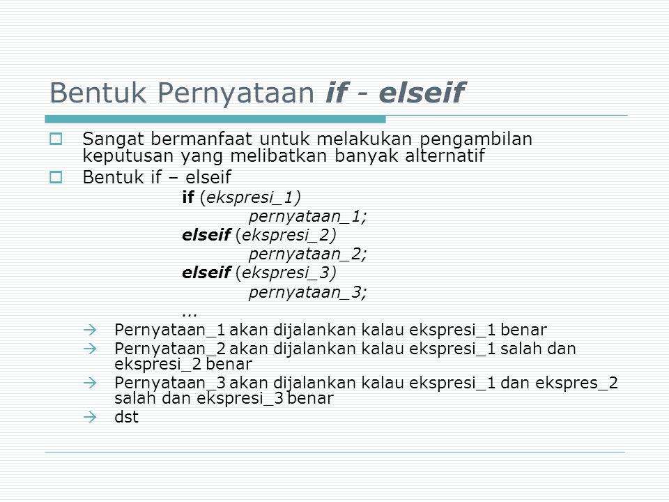 Bentuk Pernyataan if - elseif  Sangat bermanfaat untuk melakukan pengambilan keputusan yang melibatkan banyak alternatif  Bentuk if – elseif if (eks