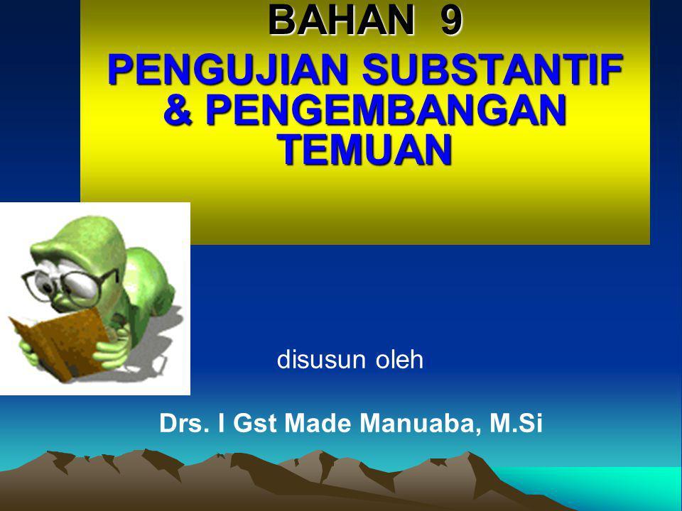 BAHAN 9 PENGUJIAN SUBSTANTIF & PENGEMBANGAN TEMUAN disusun oleh Drs. I Gst Made Manuaba, M.Si