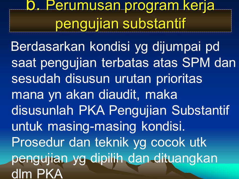 b. Perumusan program kerja pengujian substantif Berdasarkan kondisi yg dijumpai pd saat pengujian terbatas atas SPM dan sesudah disusun urutan priorit