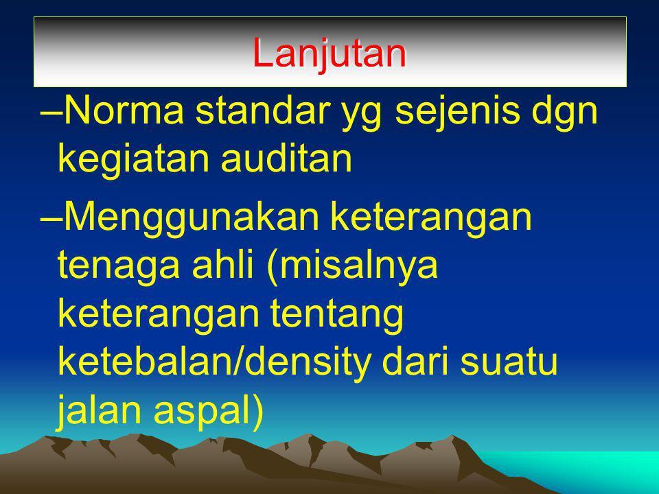 Lanjutan –Norma standar yg sejenis dgn kegiatan auditan –Menggunakan keterangan tenaga ahli (misalnya keterangan tentang ketebalan/density dari suatu