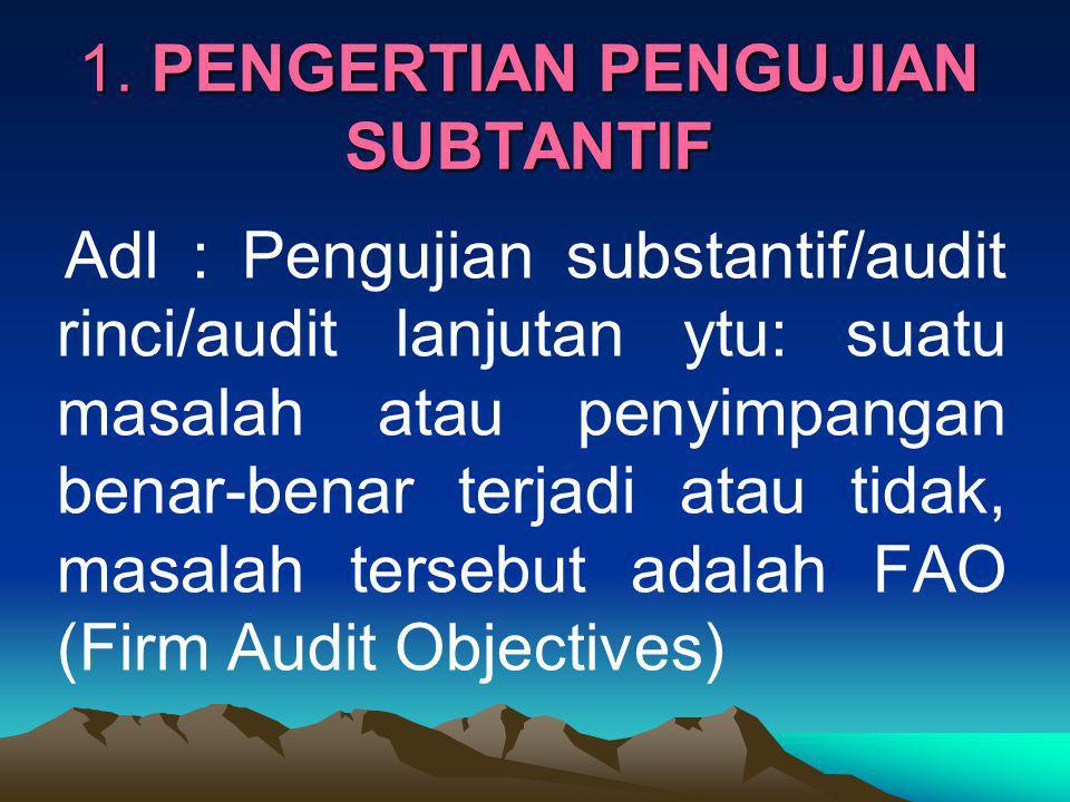 1. PENGERTIAN PENGUJIAN SUBTANTIF Adl : Pengujian substantif/audit rinci/audit lanjutan ytu: suatu masalah atau penyimpangan benar-benar terjadi atau