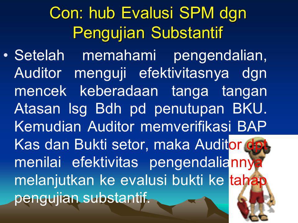 Con: hub Evalusi SPM dgn Pengujian Substantif Setelah memahami pengendalian, Auditor menguji efektivitasnya dgn mencek keberadaan tanga tangan Atasan lsg Bdh pd penutupan BKU.