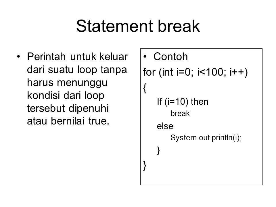 Statement break Perintah untuk keluar dari suatu loop tanpa harus menunggu kondisi dari loop tersebut dipenuhi atau bernilai true. Contoh for (int i=0