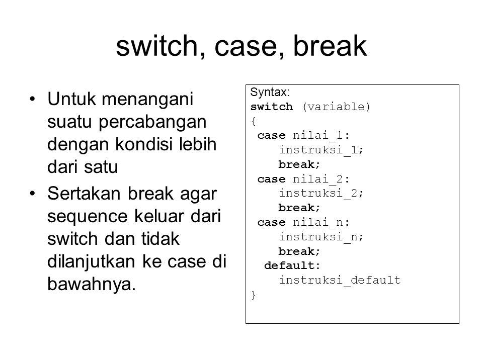 switch, case, break Untuk menangani suatu percabangan dengan kondisi lebih dari satu Sertakan break agar sequence keluar dari switch dan tidak dilanju
