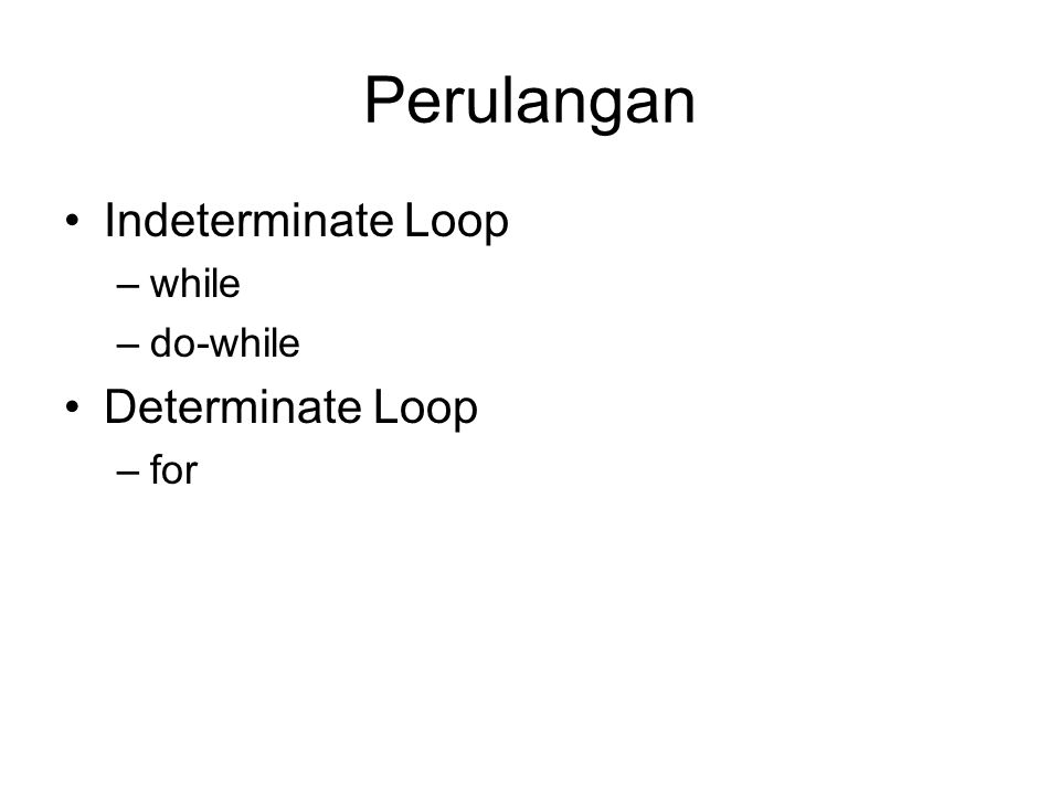 Perulangan Indeterminate Loop –while –do-while Determinate Loop –for