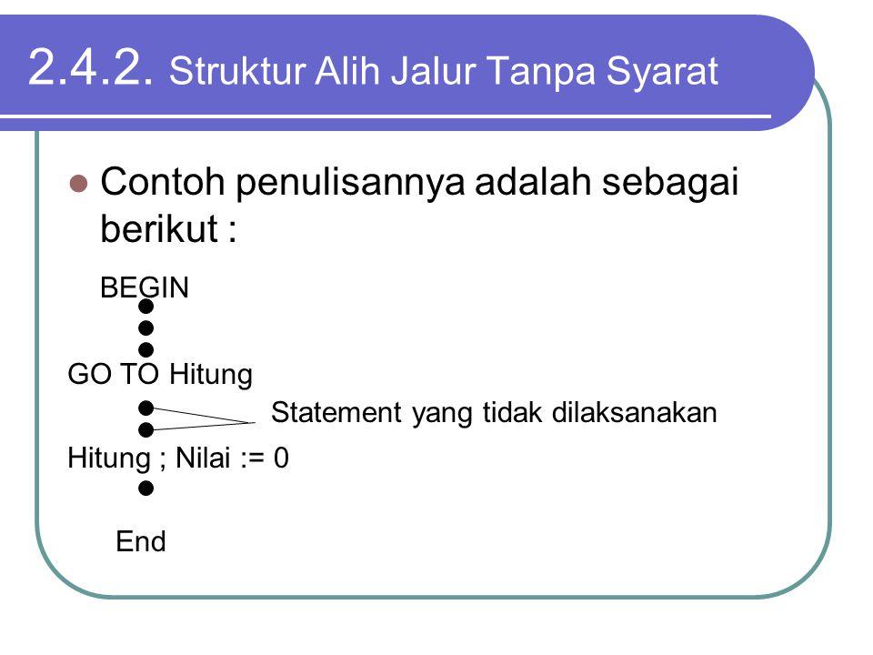 2.4.2. Struktur Alih Jalur Tanpa Syarat Contoh penulisannya adalah sebagai berikut : BEGIN GO TO Hitung Hitung ; Nilai := 0 End Statement yang tidak d