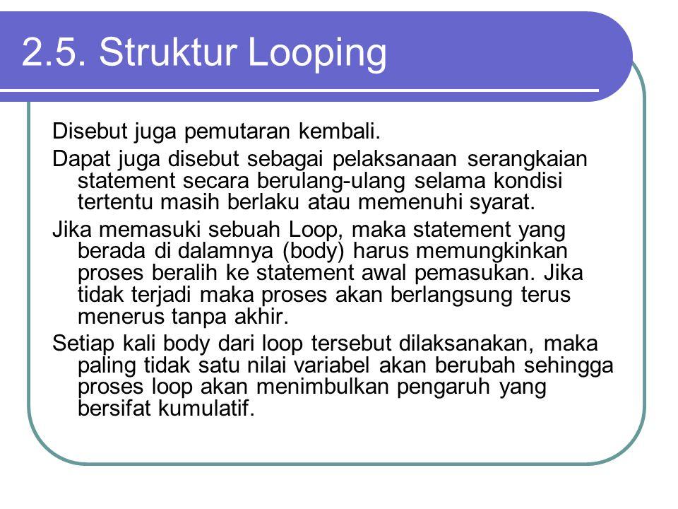 2.5. Struktur Looping Disebut juga pemutaran kembali. Dapat juga disebut sebagai pelaksanaan serangkaian statement secara berulang-ulang selama kondis