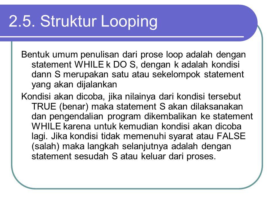 2.5. Struktur Looping Bentuk umum penulisan dari prose loop adalah dengan statement WHILE k DO S, dengan k adalah kondisi dann S merupakan satu atau s