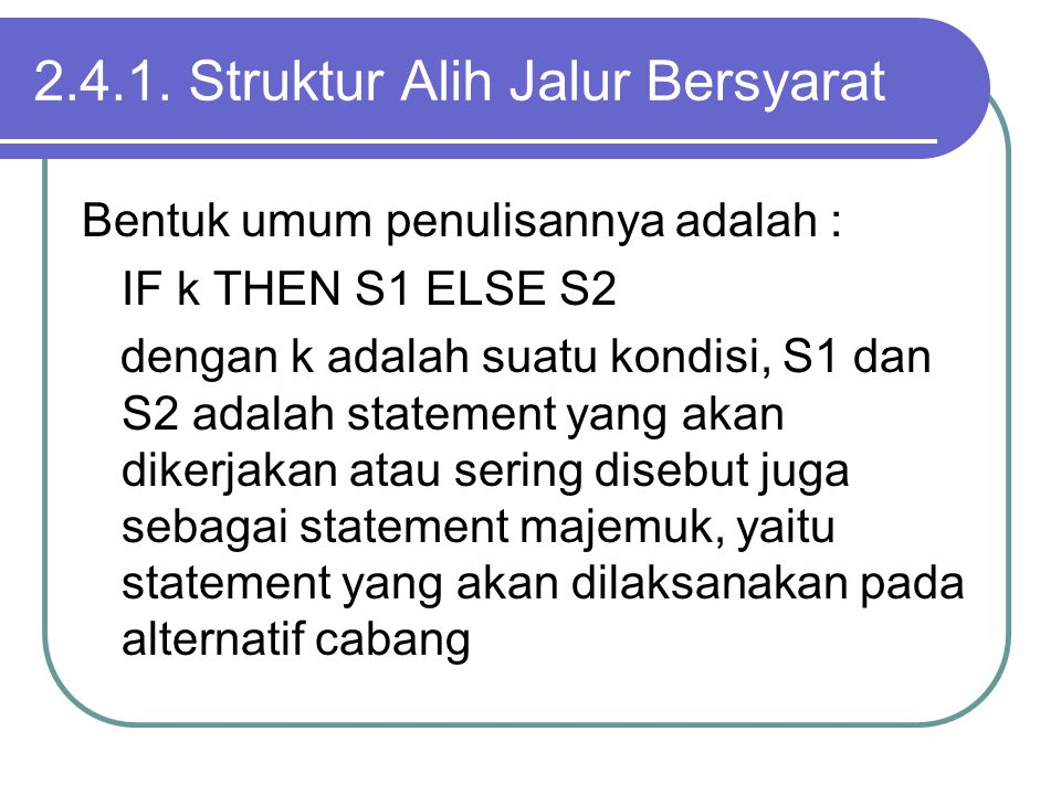 2.4.1. Struktur Alih Jalur Bersyarat Bentuk umum penulisannya adalah : IF k THEN S1 ELSE S2 dengan k adalah suatu kondisi, S1 dan S2 adalah statement