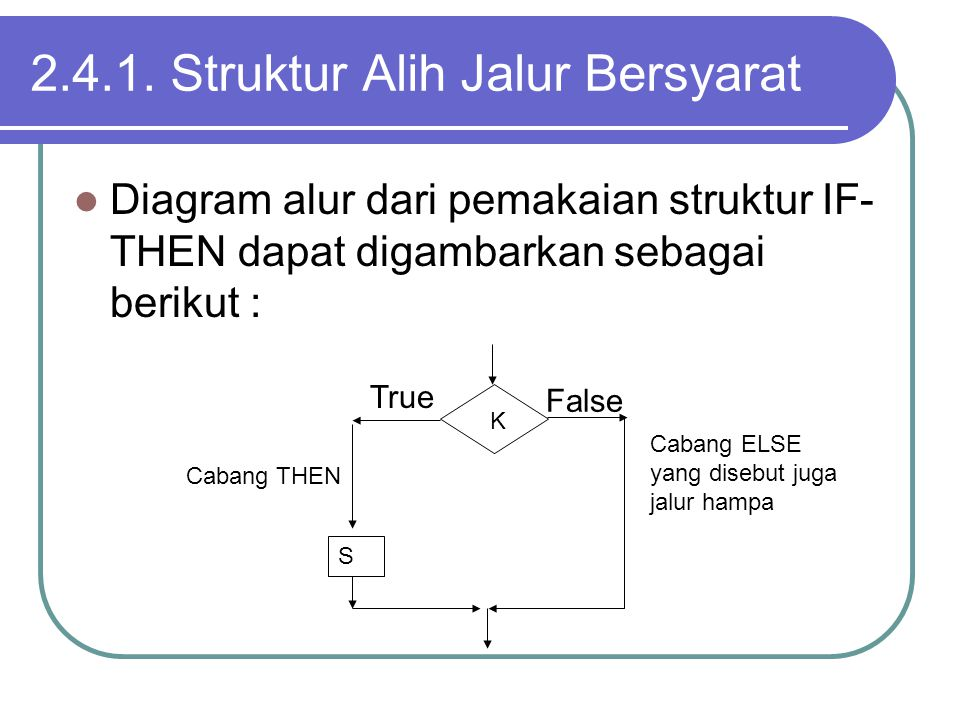 2.4.1. Struktur Alih Jalur Bersyarat Diagram alur dari pemakaian struktur IF- THEN dapat digambarkan sebagai berikut : K S Cabang ELSE yang disebut ju