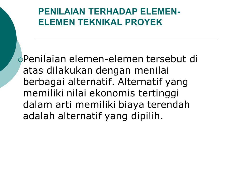 PENILAIAN TERHADAP ELEMEN- ELEMEN TEKNIKAL PROYEK  Penilaian elemen-elemen tersebut di atas dilakukan dengan menilai berbagai alternatif. Alternatif