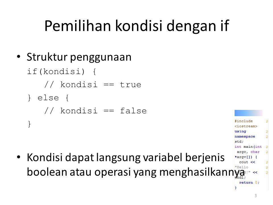 Pemilihan kondisi dengan if Struktur penggunaan if(kondisi) { // kondisi == true } else { // kondisi == false } Kondisi dapat langsung variabel berjenis boolean atau operasi yang menghasilkannya 3