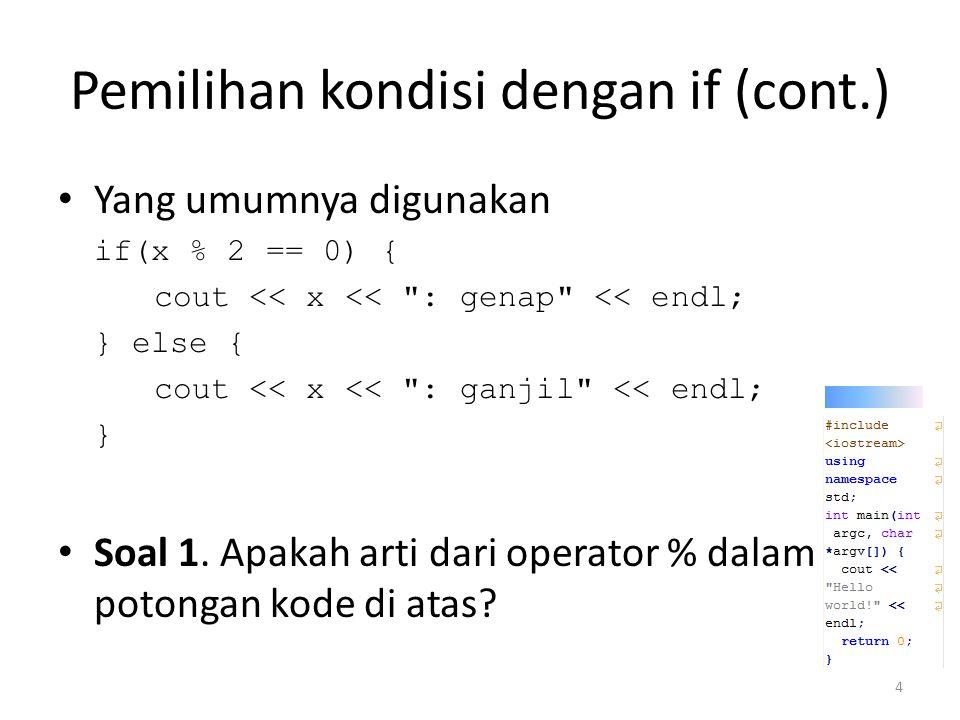 Pemilihan kondisi dengan if (cont.) Mofidikasi yang dapat dilakukan bool is_genap = (x % 2 == 0); if(is_genap) { cout << ya, genap << endl; } else { cout << tidak, tapi ganjil << endl; } Soal 2.