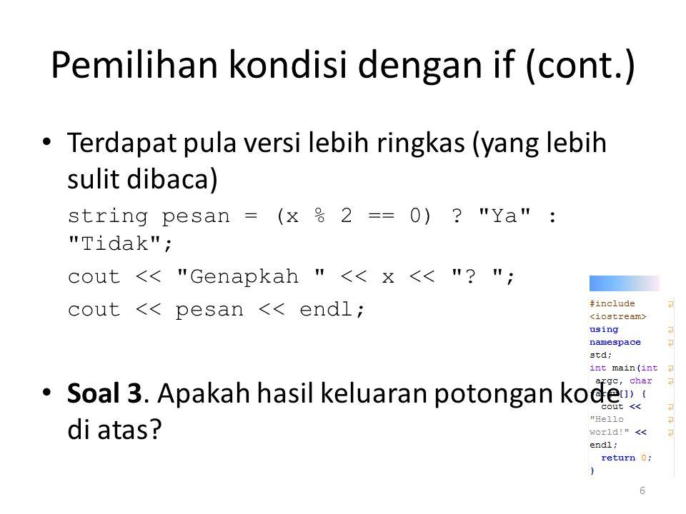 Pemilihan kondisi dengan if (cont.) Pemanfaatan argc dan argv if(argc > 1) { int x = atoi(argv[1]); string sifat = (x % 2 == 0) .