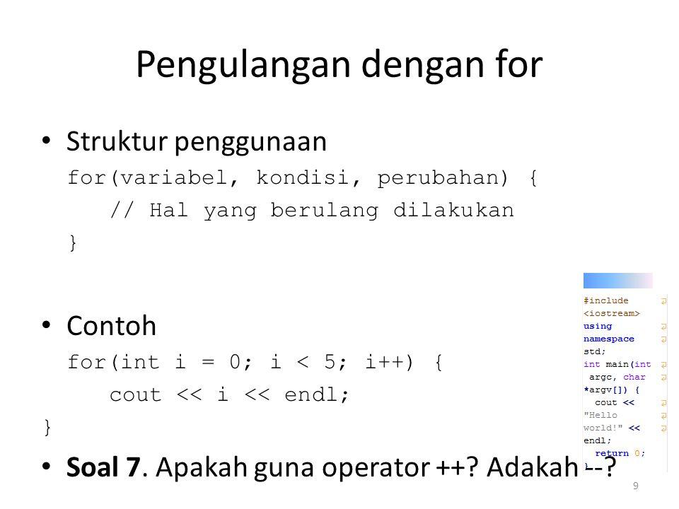 Pengulangan dengan for (cont.) Dapat bertingkat-tingkat (nested) for(int i = 0; i < 5; i++) { for(int j = 0; j < 5; j++) { int k = i * 5 + j; cout << k << ; } cout << endl; } Soal 8.