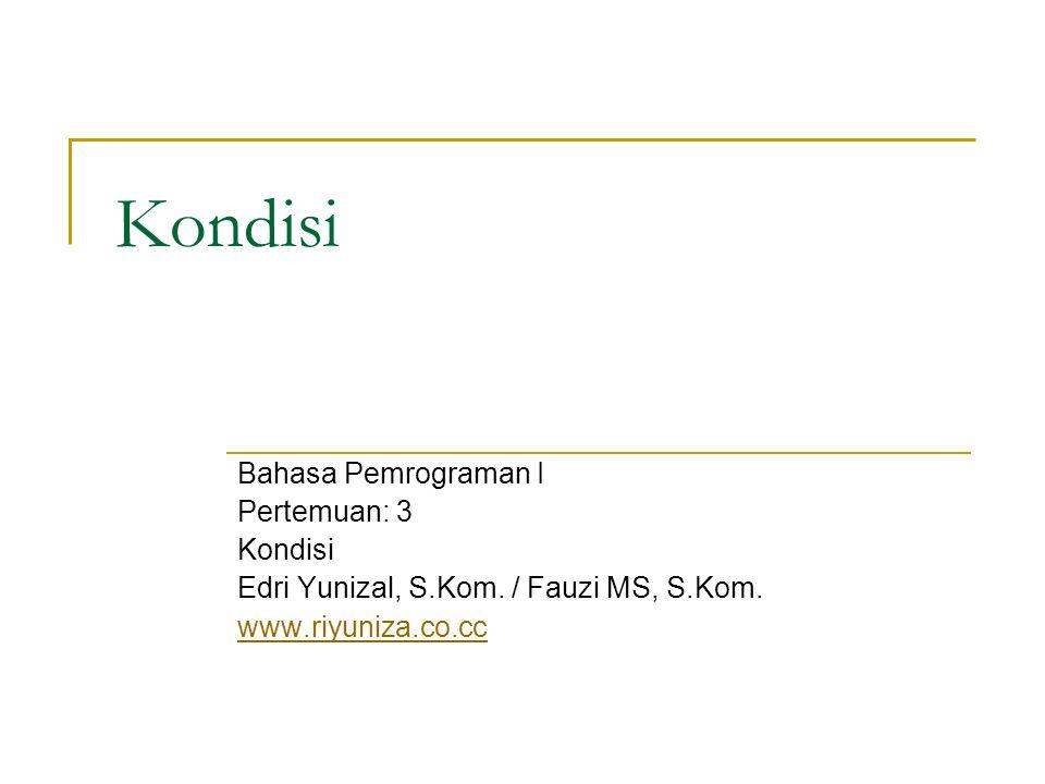 Kondisi Bahasa Pemrograman I Pertemuan: 3 Kondisi Edri Yunizal, S.Kom. / Fauzi MS, S.Kom. www.riyuniza.co.cc